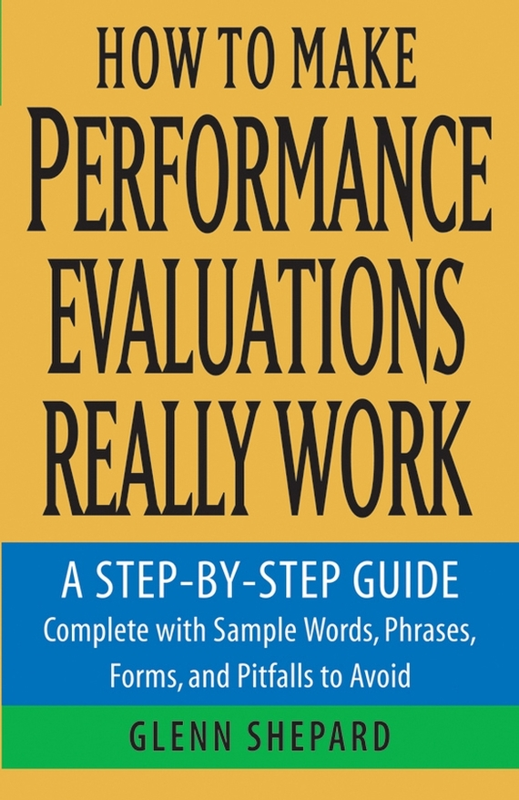 Glenn  Shepard How to Make Performance Evaluations Really Work. A Step-by-Step Guide Complete With Sample Words, Phrases, Forms, and Pitfalls to Avoid test drive your dream job a step by step guide to finding and creating the work you love