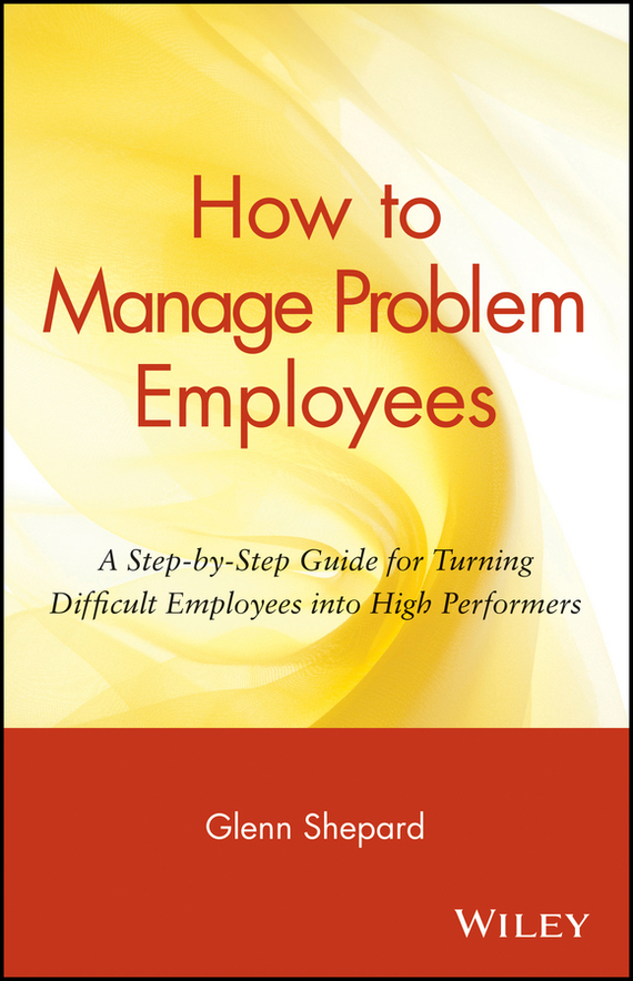 Glenn  Shepard How to Manage Problem Employees. A Step-by-Step Guide for Turning Difficult Employees into High Performers test drive your dream job a step by step guide to finding and creating the work you love