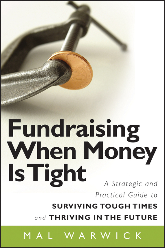 Fundraising When Money Is Tight. A Strategic and Practical Guide to Surviving Tough Times and Thriving in the Future
