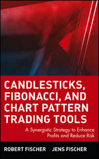 Robert  Fischer - Candlesticks, Fibonacci, and Chart Pattern Trading Tools. A Synergistic Strategy to Enhance Profits and Reduce Risk