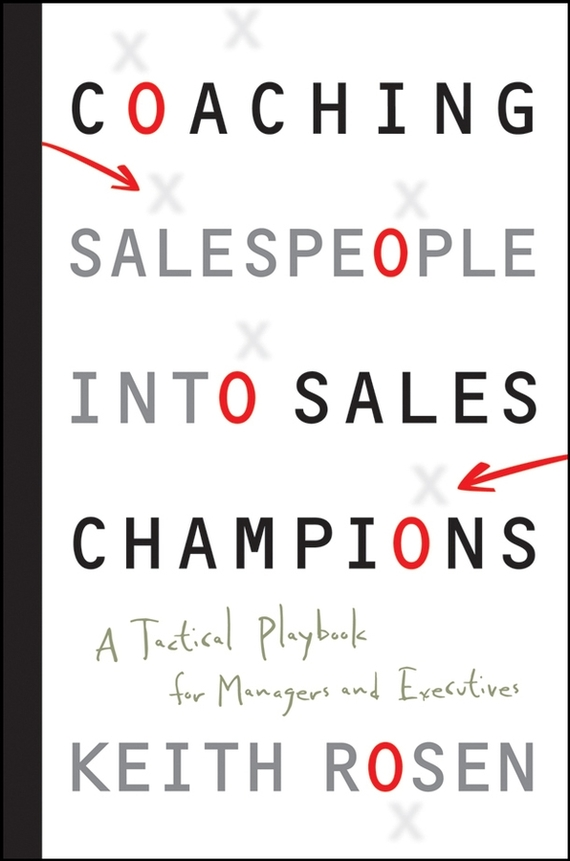 Keith  Rosen Coaching Salespeople into Sales Champions. A Tactical Playbook for Managers and Executives keith rosen coaching salespeople into sales champions