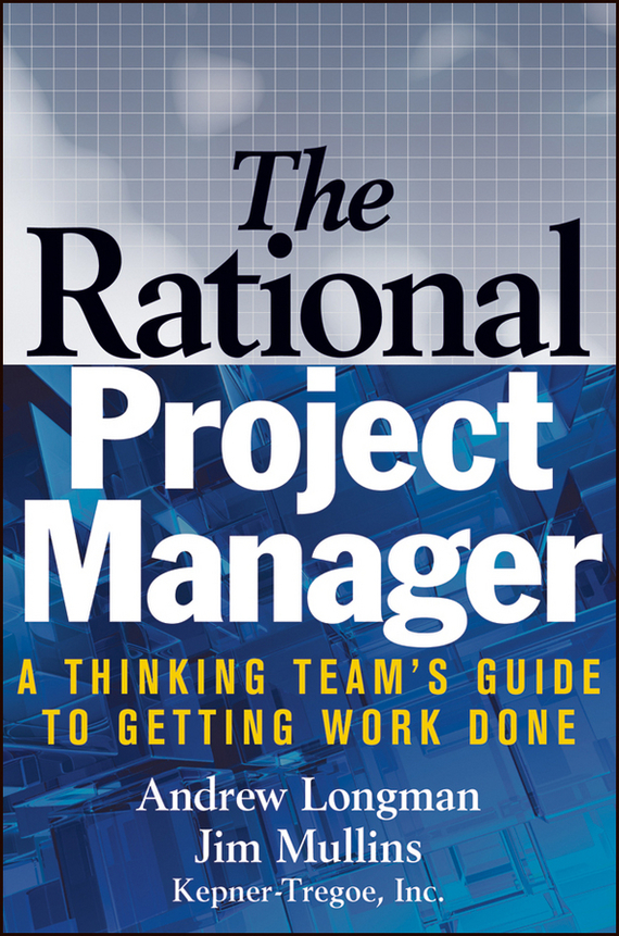 A. Longman The Rational Project Manager. A Thinking Team's Guide to Getting Work Done mike collins the one page project manager for execution drive strategy and solve problems with a single sheet of paper