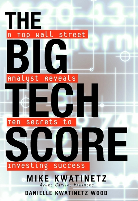 Mike  Kwatinetz The Big Tech Score. A Top Wall Street Analyst Reveals Ten Secrets to Investing Success mike mayo exile on wall street one analyst s fight to save the big banks from themselves