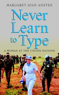 Margaret Anstee Joan - Never Learn to Type. A Woman at the United Nations