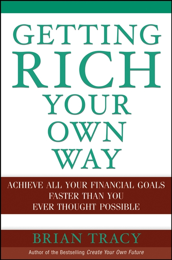 Brian  Tracy Getting Rich Your Own Way. Achieve All Your Financial Goals Faster Than You Ever Thought Possible цена и фото