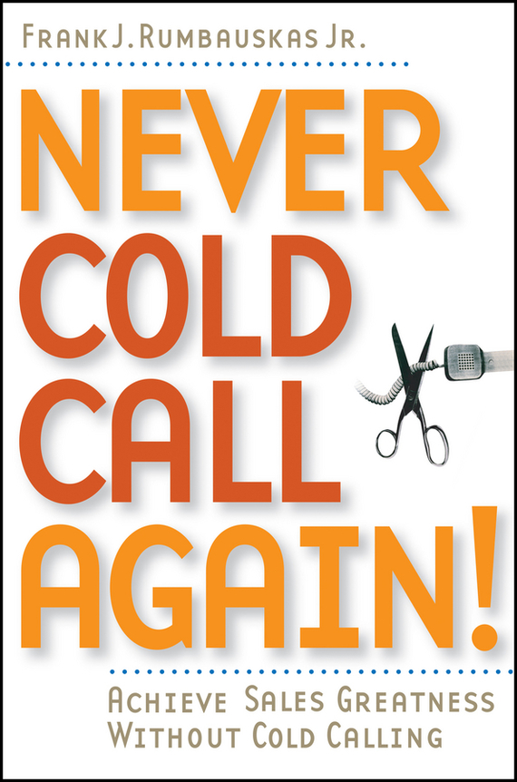 Frank J. Rumbauskas, Jr. Never Cold Call Again. Achieve Sales Greatness Without Cold Calling