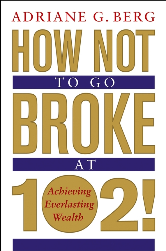 цены Adriane Berg G. How Not to Go Broke at 102!. Achieving Everlasting Wealth