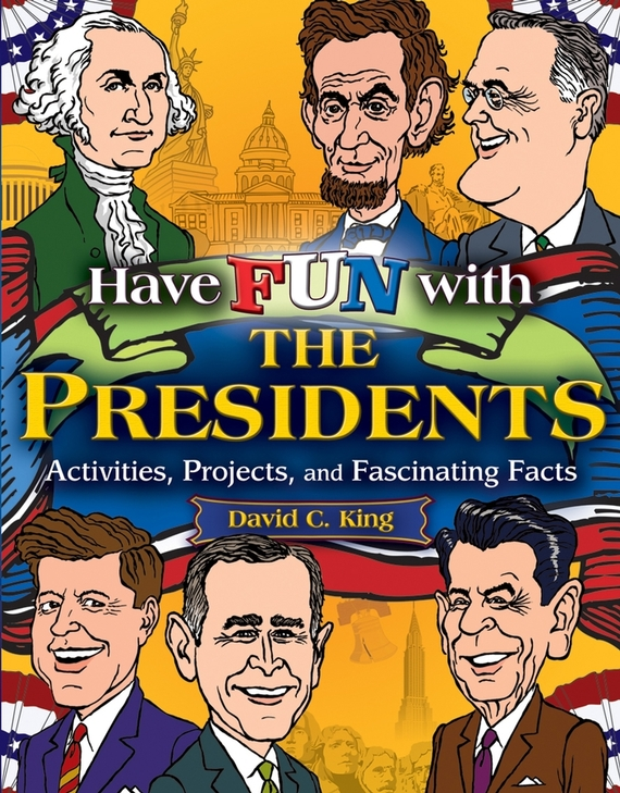 David King C. Have Fun with the Presidents. Activities, Projects, and Fascinating Facts