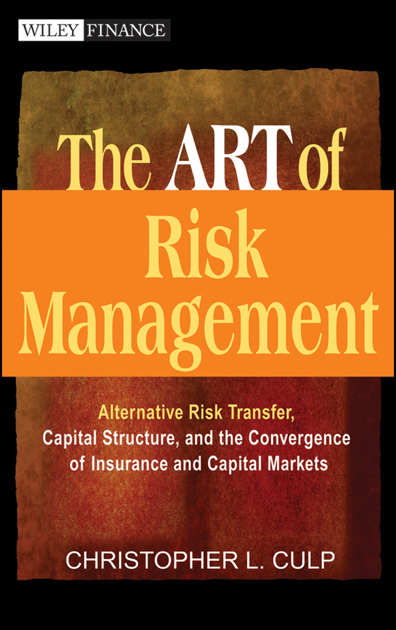 Christopher Culp L. The ART of Risk Management. Alternative Risk Transfer, Capital Structure, and the Convergence of Insurance and Capital Markets james sagner working capital management applications and case studies