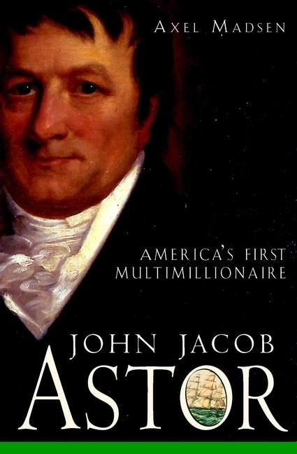 Axel Madsen John Jacob Astor. America's First Multimillionaire jd mcpherson jd mcpherson let the good times roll