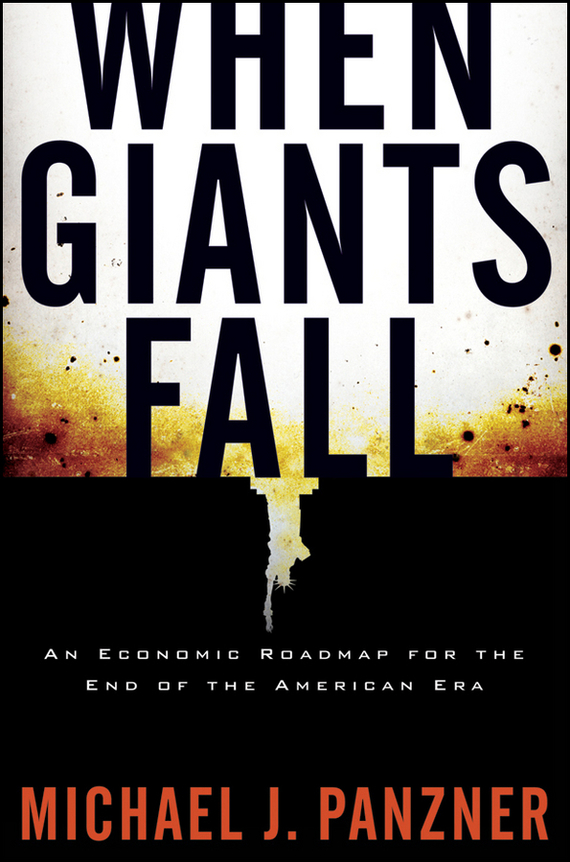 Michael  Panzner When Giants Fall. An Economic Roadmap for the End of the American Era michael griffis economic indicators for dummies