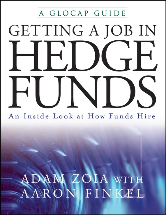 Adam Zoia Getting a Job in Hedge Funds. An Inside Look at How Funds Hire ISBN: 9780470278505