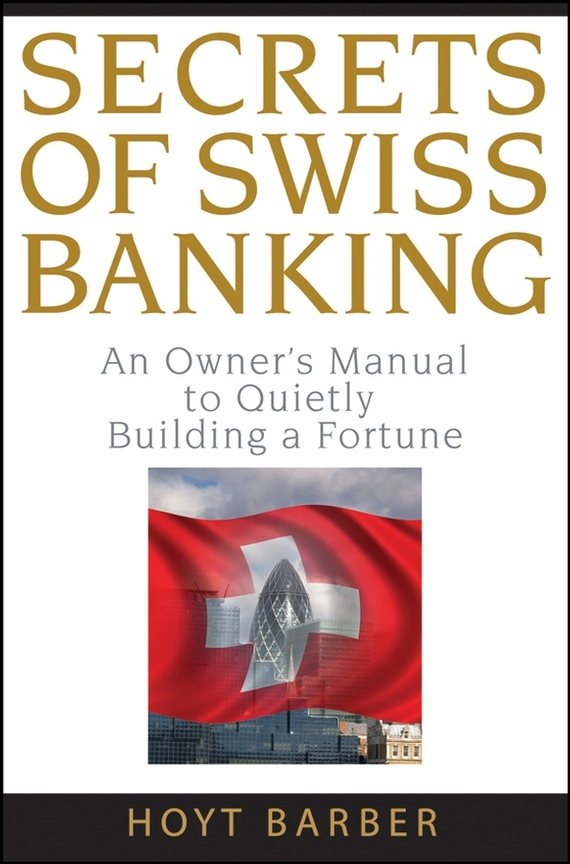 Hoyt Barber Secrets of Swiss Banking. An Owner's Manual to Quietly Building a Fortune aresa hc 610