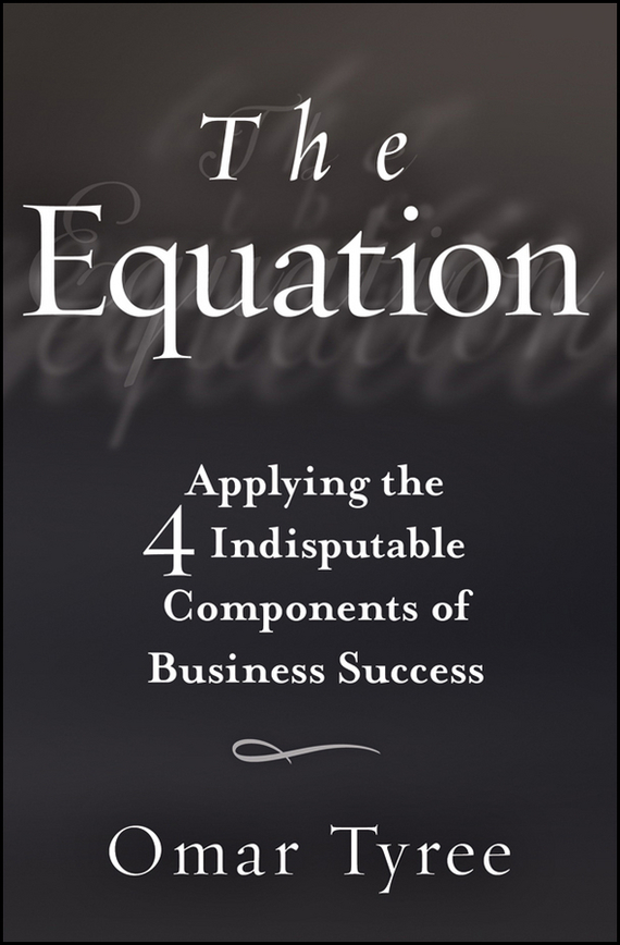 Omar  Tyree The Equation. Applying the 4 Indisputable Components of Business Success saul kaplan the business model innovation factory how to stay relevant when the world is changing