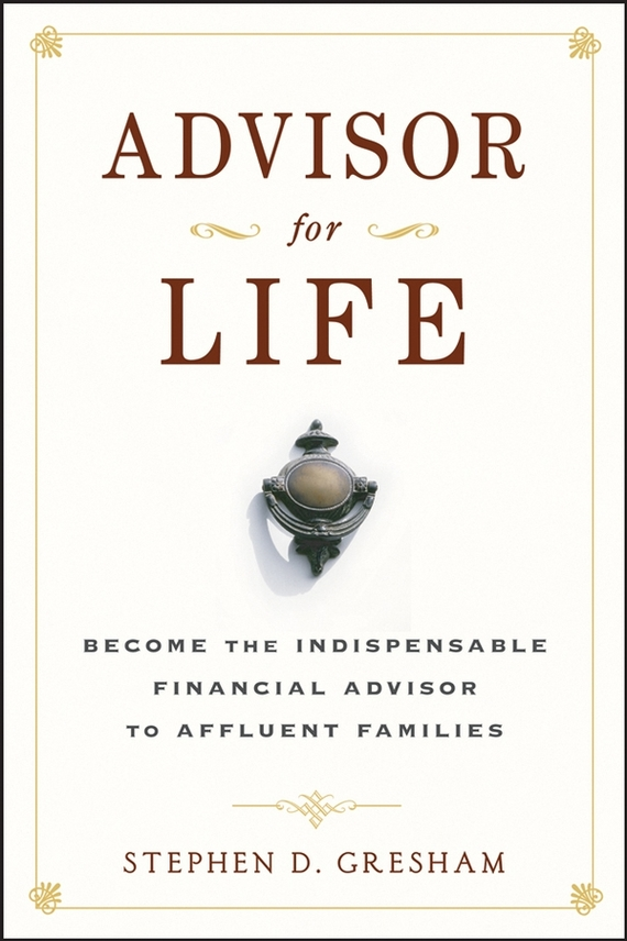 Stephen Gresham D. Advisor for Life. Become the Indispensable Financial Advisor to Affluent Families
