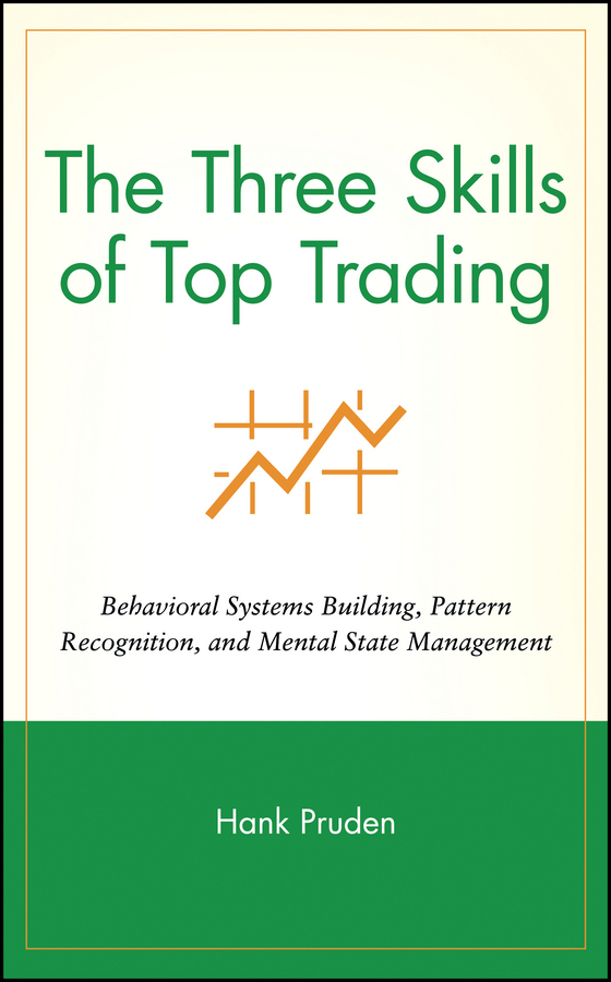 Hank Pruden The Three Skills of Top Trading. Behavioral Systems Building, Pattern Recognition, and Mental State Management