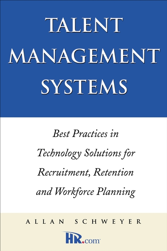 Allan Schweyer Talent Management Systems. Best Practices in Technology Solutions for Recruitment, Retention and Workforce Planning recruitment and promotion