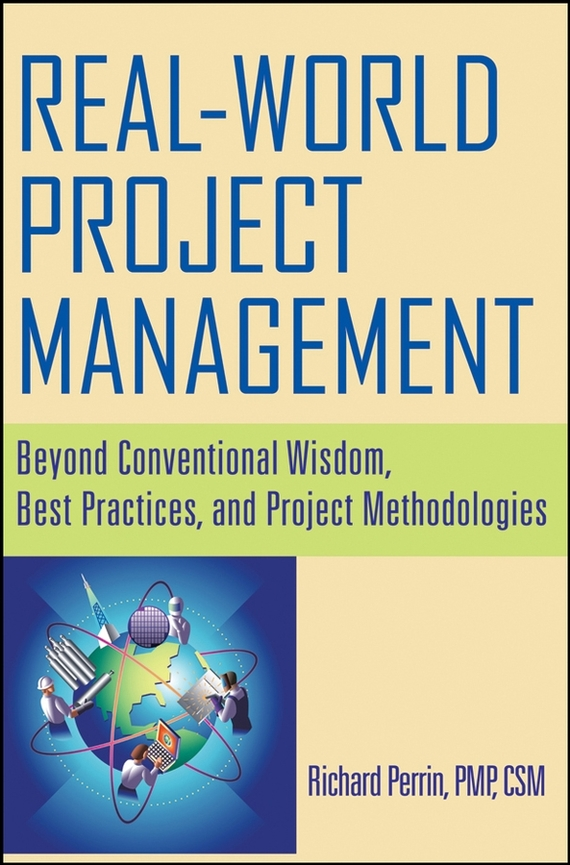 Richard Perrin Real World Project Management. Beyond Conventional Wisdom, Best Practices and Project Methodologies