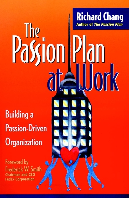 Richard Chang Y. The Passion Plan at Work. Building a Passion-Driven Organization