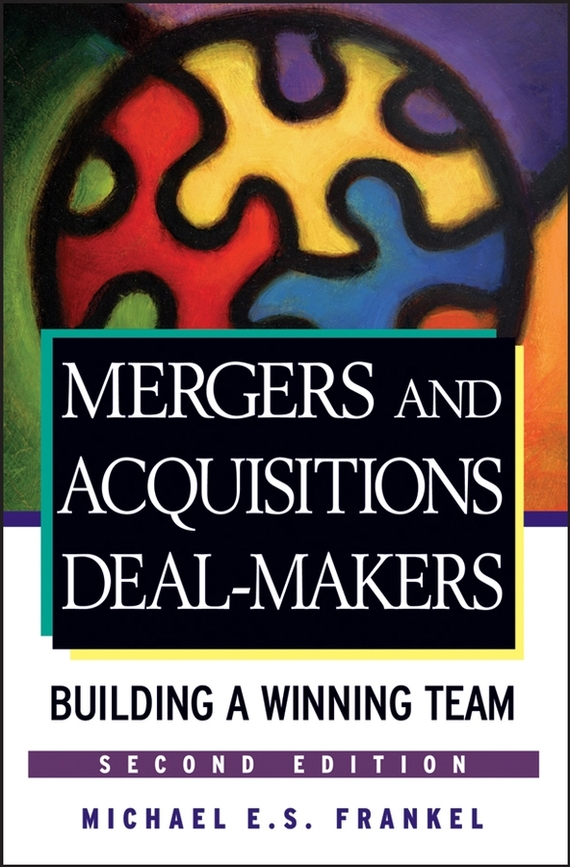 Michael Frankel E.S. Mergers and Acquisitions Deal-Makers. Building a Winning Team ISBN: 9780470142424