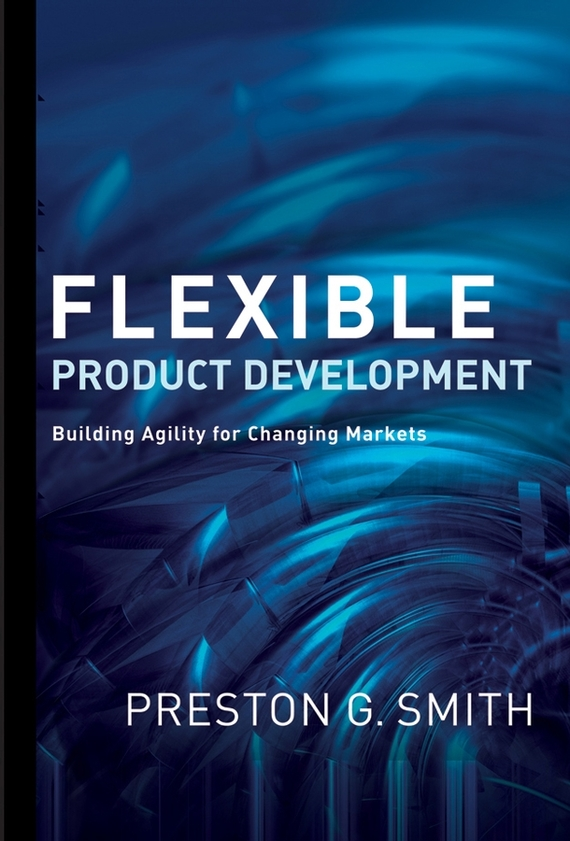Preston Smith G. Flexible Product Development. Building Agility for Changing Markets ISBN: 9780470180587 product development practices that matter