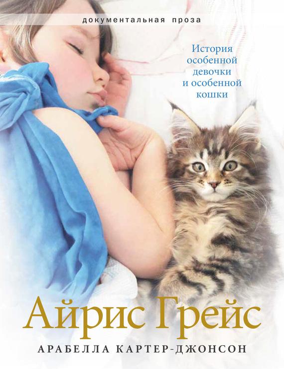 Арабелла Картер-Джонсон - АйрисГрейс. История особенной девочки и особенной кошки