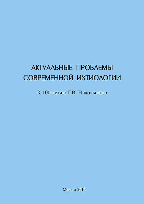 Сборник статей Актуальные проблемы современной ихтиологии (к 100-летию Г. В. Никольского)