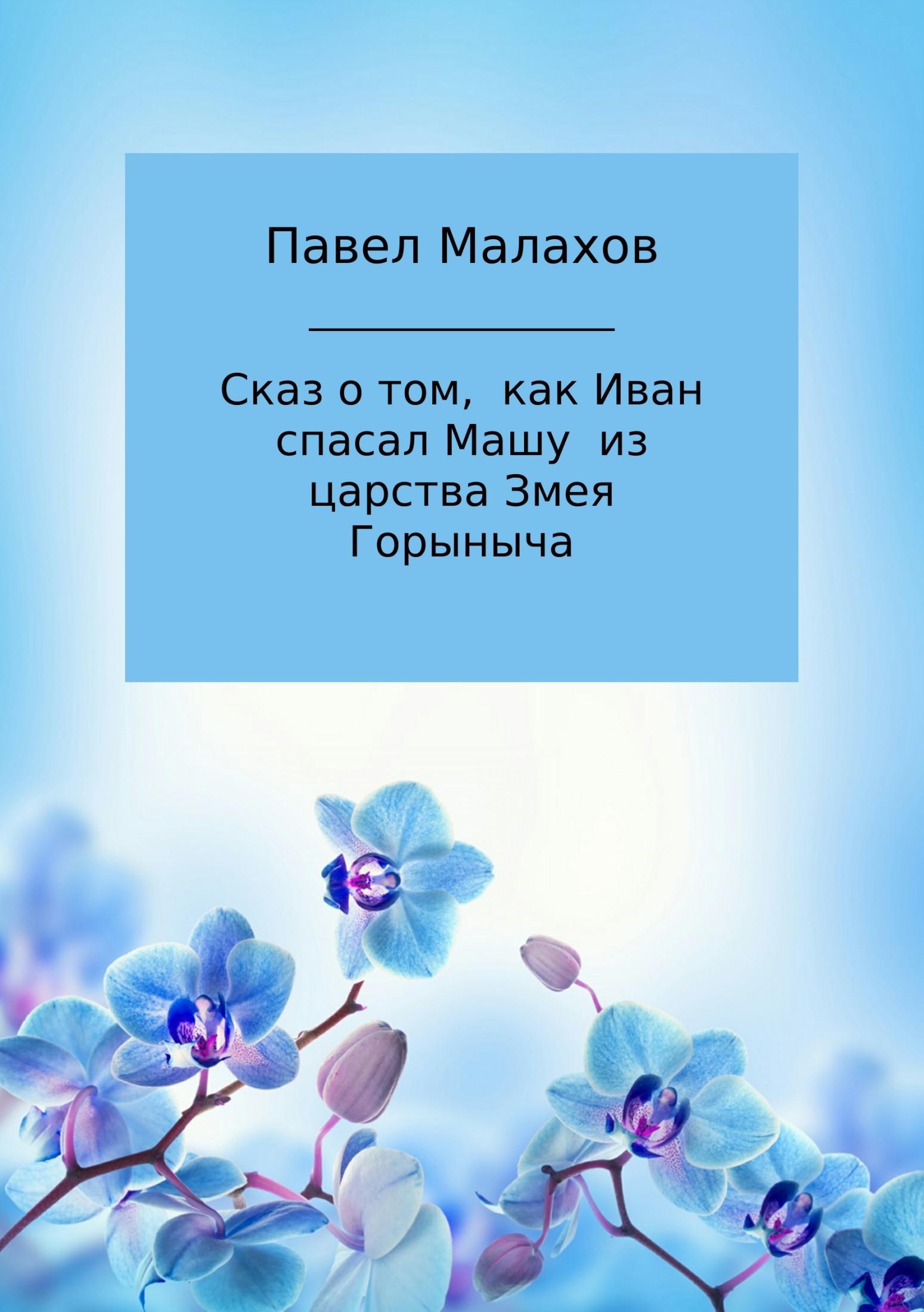 Павел Николаевич Малахов Сказ о том, как Иван спасал Машу из царства Змея Горыныча