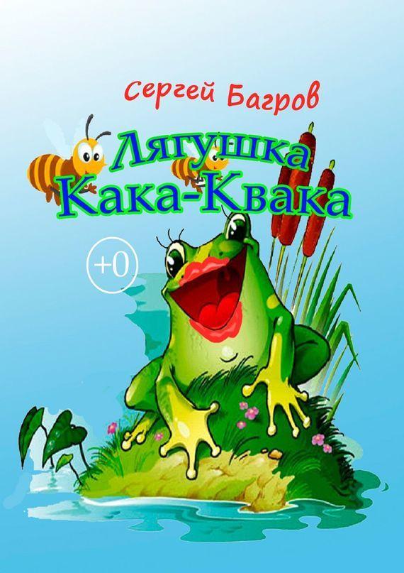 Сергей Багров Лягушка Кака-Квака. Сказка в стихах