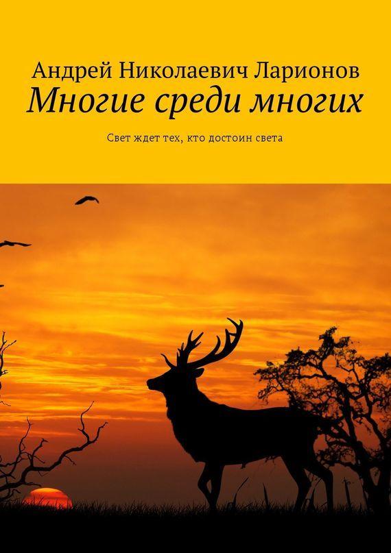 Андрей Николаевич Ларионов Многие среди многих. Свет ждет тех, кто достоин света