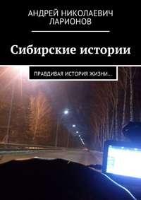 Андрей Николаевич Ларионов - Сибирские истории. Правдивая история жизни…