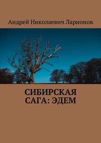 Андрей Николаевич Ларионов - Сибирская сага:Эдем