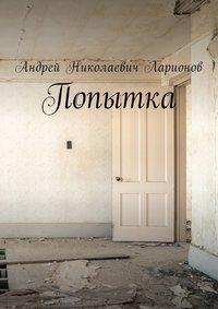 Андрей Николаевич Ларионов - Попытка