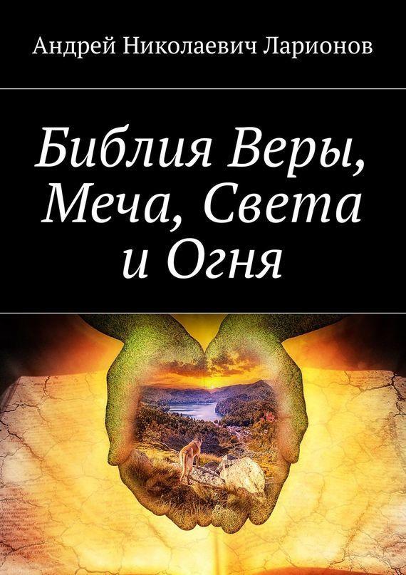 Андрей Николаевич Ларионов Библия Веры, Меча, Света иОгня цена