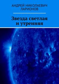 Андрей Николаевич Ларионов - Звезда светлая иутренняя