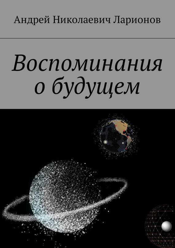 Андрей Николаевич Ларионов Воспоминания обудущем