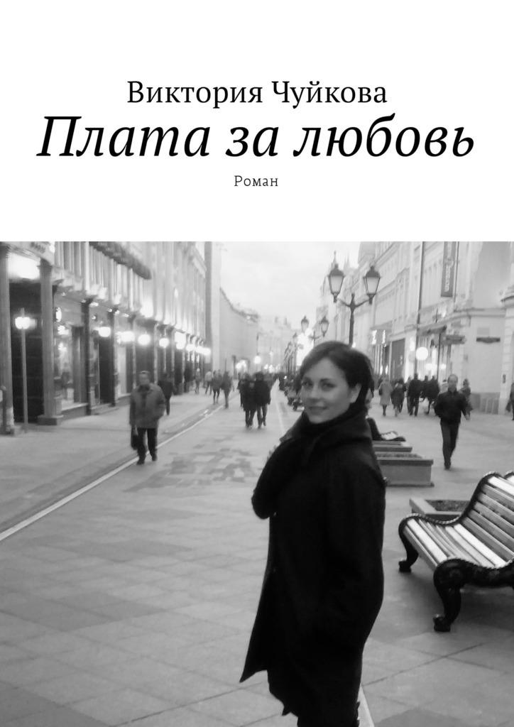 Виктория Чуйкова Плата залюбовь. Роман ISBN: 9785449005816 вел тэйк