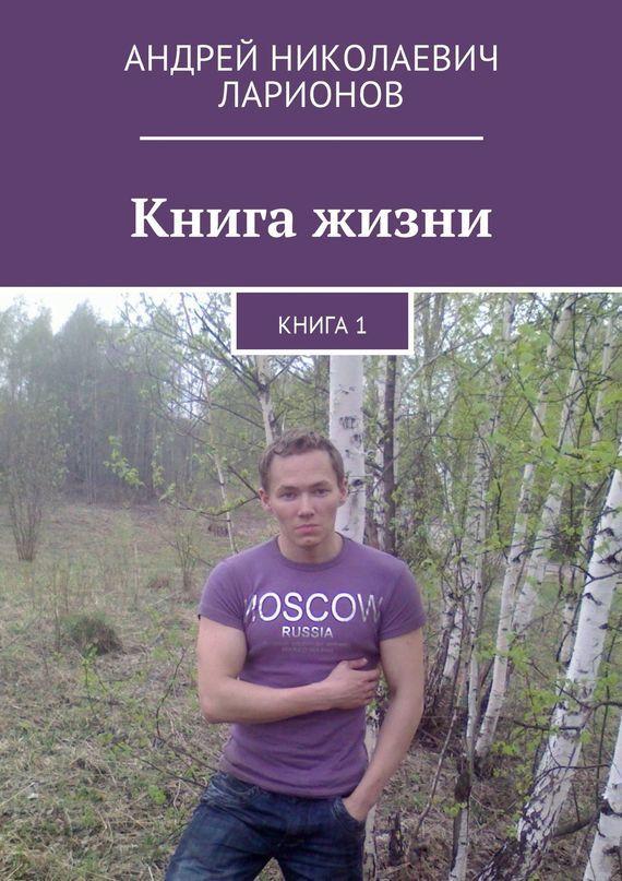 Андрей Николаевич Ларионов Книга жизни. Книга1 книга