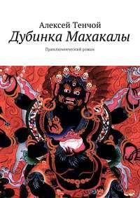 Алексей Тенчой - Дубинка Махакалы. Приключенческий роман