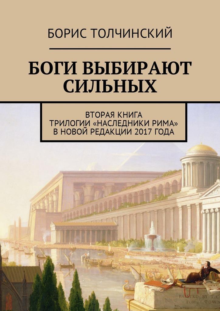 Борис Толчинский - Боги выбирают сильных. Вторая книга трилогии «Наследники Рима» вновой редакции 2017 года