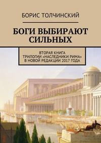 Борис Толчинский - Боги выбирают сильных. Вторая книга трилогии «Наследники Рима» в новой редакции 2017 года