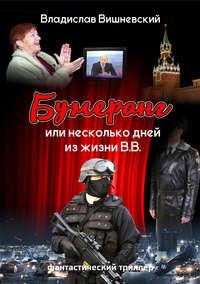 Владислав Вишневский - Бумеранг, или Несколько дней из жизни В.В.