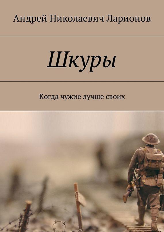 Андрей Николаевич Ларионов Шкуры. Когда чужие лучше своих лучше не бывает
