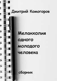 Дмитрий Комогоров - Меланхолия одного молодого человека. Сборник