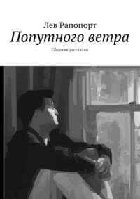 Лев Рапопорт - Попутного ветра. Сборник рассказов