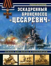 Рафаил Мельников - Эскадренный броненосец «Цесаревич». Сквозь две войны и революцию