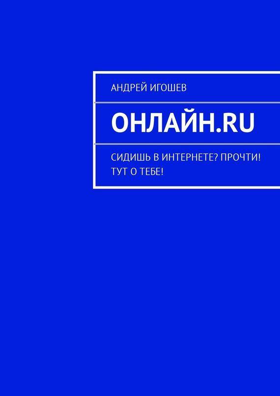 Андрей Игошев Онлайн.ru. Сидишь вИнтернете? Прочти! Тут отебе!