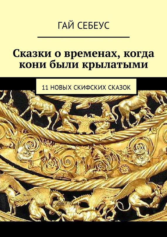 Гай Себеус Сказки о временах, когда кони были крылатыми. 11 новых скифских сказок