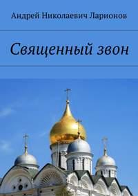 Андрей Николаевич Ларионов - Священныйзвон