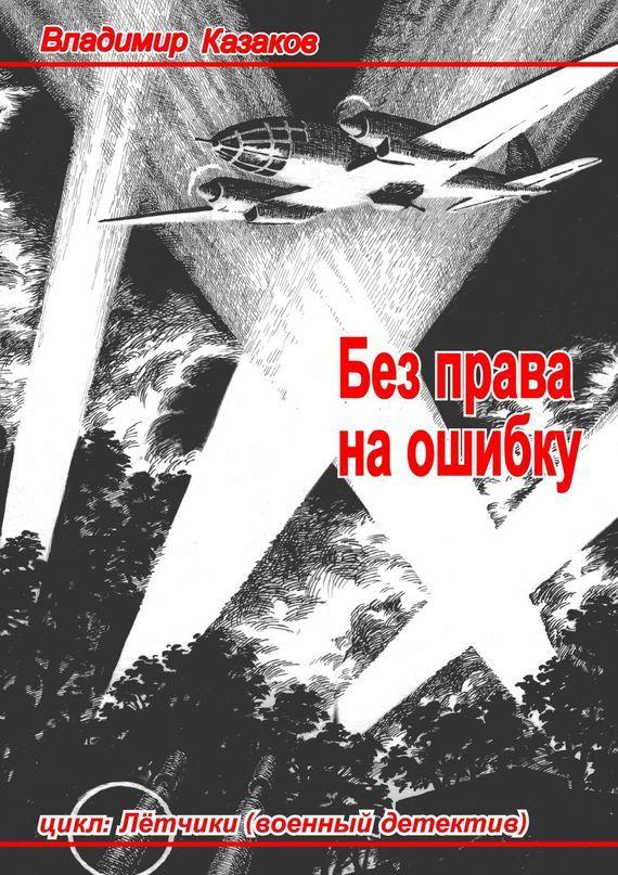 Владимир Казаков Без права наошибку. Цикл «Лётчики» (военный детектив)